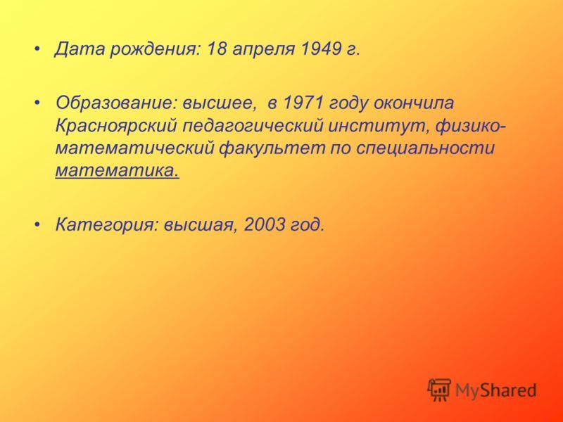 Дата рождения: 18 апреля 1949 г. Образование: высшее, в 1971 году окончила Красноярский педагогический институт, физико- математический факультет по специальности математика. Категория: высшая, 2003 год.
