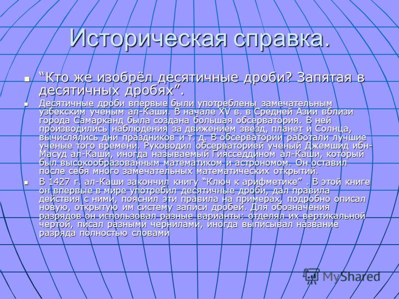 Историческая справка. Кто же изобрёл десятичные дроби? Запятая в десятичных дробях. Кто же изобрёл десятичные дроби? Запятая в десятичных дробях. Десятичные дроби впервые были употреблены замечательным узбекским ученым ал-Каши. В начале ХV в. в Средн
