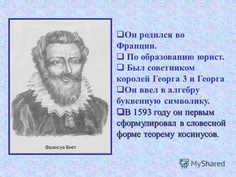 Он родился во Франции. По образованию юрист. Был советником королей Георга 3 и Георга Он ввел в алгебру буквенную символику. В 1593 году он первым сформулировал в словесной форме теорему косинусов. В 1593 году он первым сформулировал в словесной форм