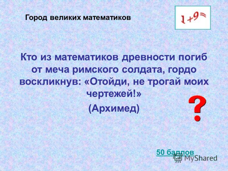 Кто из математиков древности погиб от меча римского солдата, гордо воскликнув: «Отойди, не трогай моих чертежей!» (Архимед) 50 баллов Город великих математиков