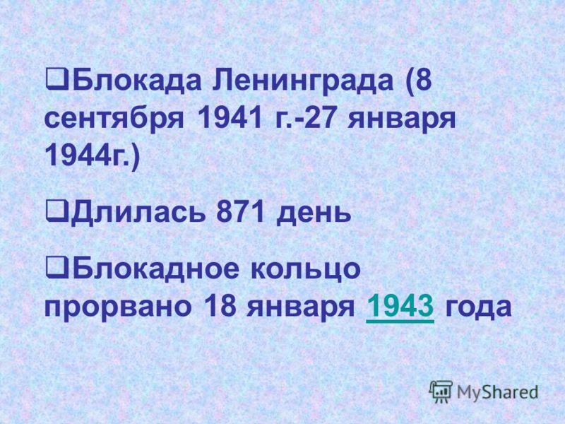 Блокада Ленинграда (8 сентября 1941 г.-27 января 1944г.) Длилась 871 день Блокадное кольцо прорвано 18 января 1943 года1943