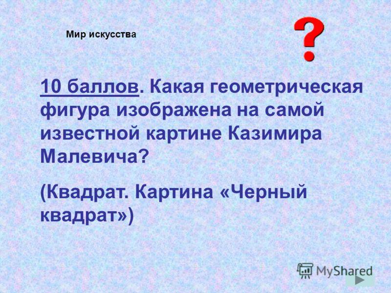 10 баллов. Какая геометрическая фигура изображена на самой известной картине Казимира Малевича? (Квадрат. Картина «Черный квадрат») Мир искусства