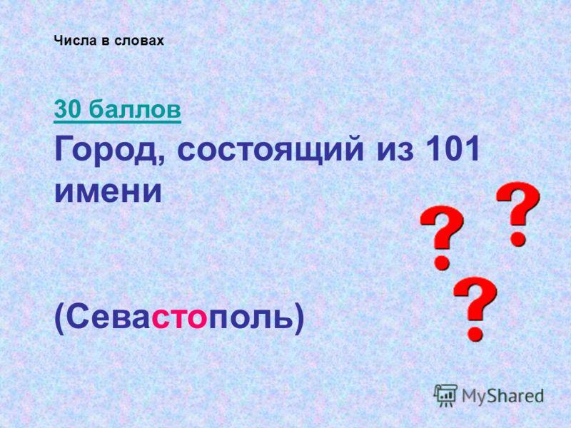 Город, состоящий из 101 имени (Севастополь) Числа в словах 30 баллов