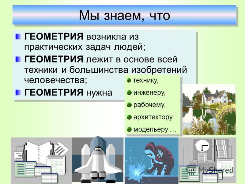 ГЕОМЕТРИЯ возникла из практических задач людей; ГЕОМЕТРИЯ лежит в основе всей техники и большинства изобретений человечества; ГЕОМЕТРИЯ нужна ГЕОМЕТРИЯ возникла из практических задач людей; ГЕОМЕТРИЯ лежит в основе всей техники и большинства изобрете
