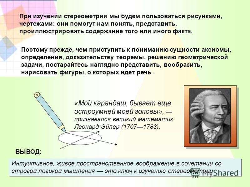 Интуитивное, живое пространственное воображение в сочетании со строгой логикой мышления это ключ к изучению стереометрии ВЫВОД: При изучении стереометрии мы будем пользоваться рисунками, чертежами: они помогут нам понять, представить, проиллюстрирова