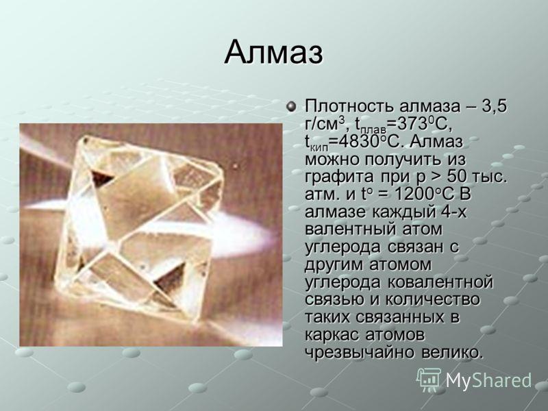 Алмаз Плотность алмаза – 3,5 г/см 3, t плав =373 0 С, t кип =4830 о С. Алмаз можно получить из графита при p > 50 тыс. атм. и t о = 1200 о C В алмазе каждый 4-х валентный атом углерода связан с другим атомом углерода ковалентной связью и количество т