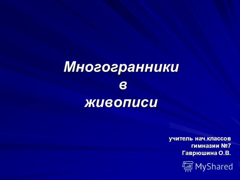 Многогранники вживописи учитель нач.классов гимназии 7 Гаврюшина О.В.