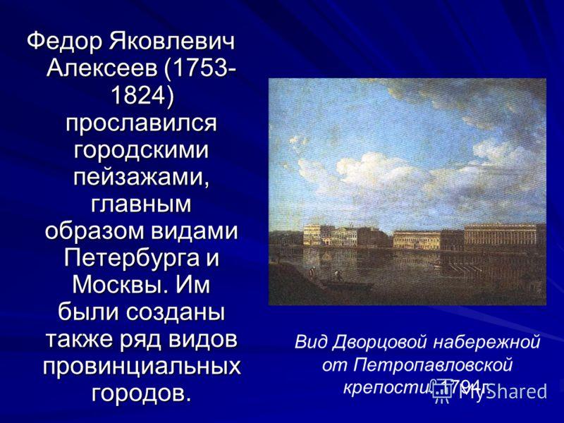 Федор Яковлевич Алексеев (1753- 1824) прославился городскими пейзажами, главным образом видами Петербурга и Москвы. Им были созданы также ряд видов провинциальных городов. Вид Дворцовой набережной от Петропавловской крепости. 1794г.