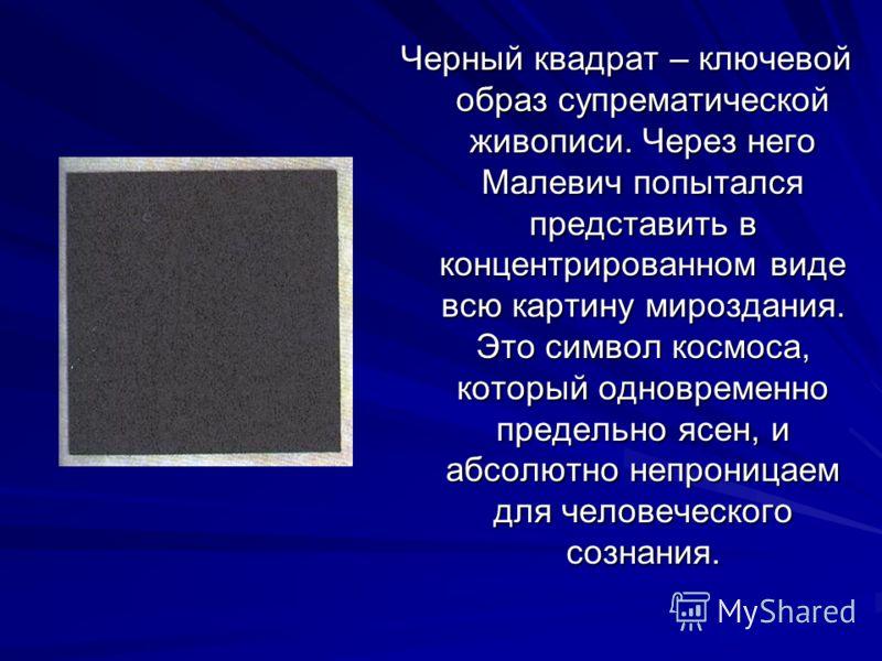 Черный квадрат – ключевой образ супрематической живописи. Через него Малевич попытался представить в концентрированном виде всю картину мироздания. Это символ космоса, который одновременно предельно ясен, и абсолютно непроницаем для человеческого соз
