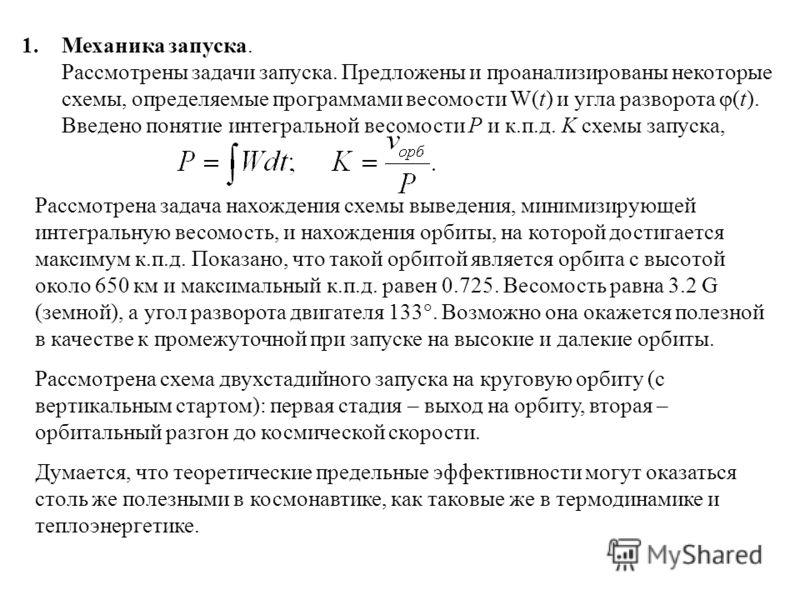 1.Механика запуска. Рассмотрены задачи запуска. Предложены и проанализированы некоторые схемы, определяемые программами весомости W(t) и угла разворота (t). Введено понятие интегральной весомости P и к.п.д. K схемы запуска, Рассмотрена задача нахожде