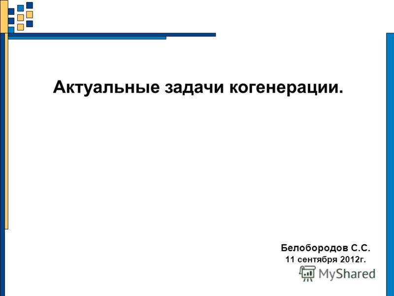Белобородов С.С. 11 сентября 2012г. Актуальные задачи когенерации.