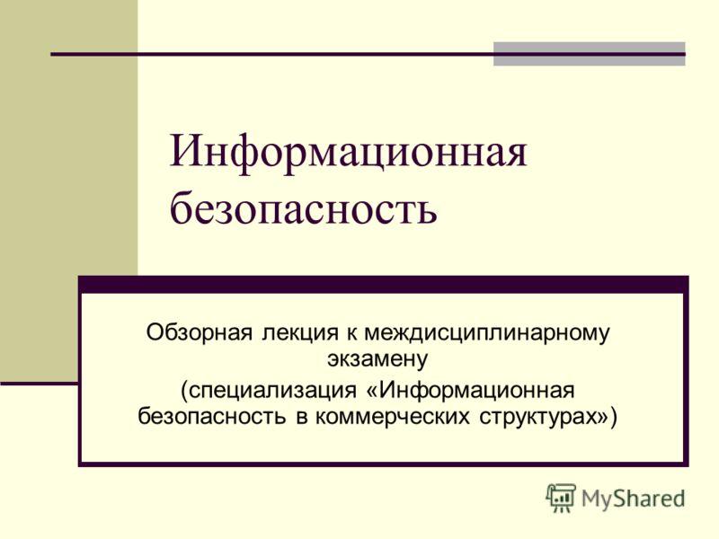 Информационная безопасность Обзорная лекция к междисциплинарному экзамену (специализация «Информационная безопасность в коммерческих структурах»)