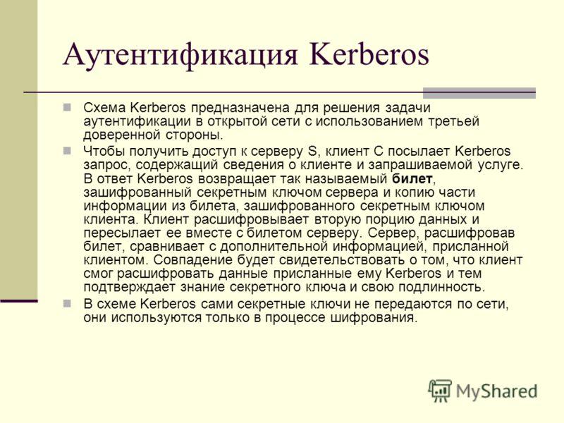 Аутентификация Kerberos Схема Kerberos предназначена для решения задачи аутентификации в открытой сети с использованием третьей доверенной стороны. Чтобы получить доступ к серверу S, клиент C посылает Kerberos запрос, содержащий сведения о клиенте и