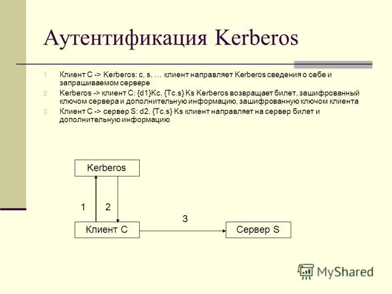 Аутентификация Kerberos 1. Клиент C -> Kerberos: c, s, … клиент направляет Kerberos сведения о себе и запрашиваемом сервере 2. Kerberos -> клиент С: {d1}Kc, {Tc.s} Ks Kerberos возвращает билет, зашифрованный ключом сервера и дополнительную информацию