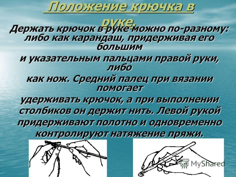 Положение крючка в руке. Положение крючка в руке. Держать крючок в руке можно по-разному: либо как карандаш, придерживая его большим и указательным пальцами правой руки, либо как нож. Средний палец при вязании помогает удерживать крючок, а при выполн