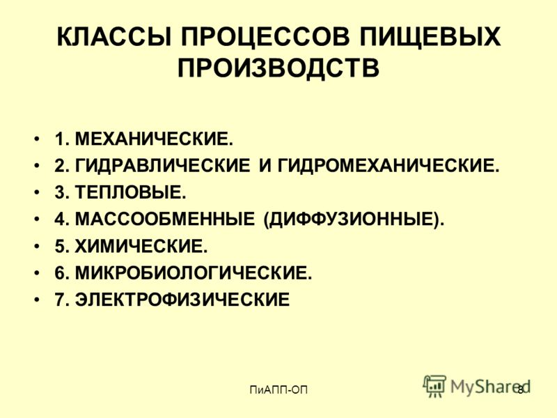 ПиАПП-ОП8 КЛАССЫ ПРОЦЕССОВ ПИЩЕВЫХ ПРОИЗВОДСТВ 1. МЕХАНИЧЕСКИЕ. 2. ГИДРАВЛИЧЕСКИЕ И ГИДРОМЕХАНИЧЕСКИЕ. 3. ТЕПЛОВЫЕ. 4. МАССООБМЕННЫЕ (ДИФФУЗИОННЫЕ). 5. ХИМИЧЕСКИЕ. 6. МИКРОБИОЛОГИЧЕСКИЕ. 7. ЭЛЕКТРОФИЗИЧЕСКИЕ