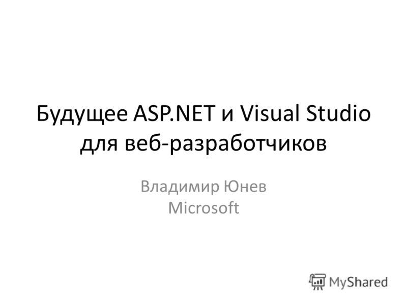 Будущее ASP.NET и Visual Studio для веб-разработчиков Владимир Юнев Microsoft