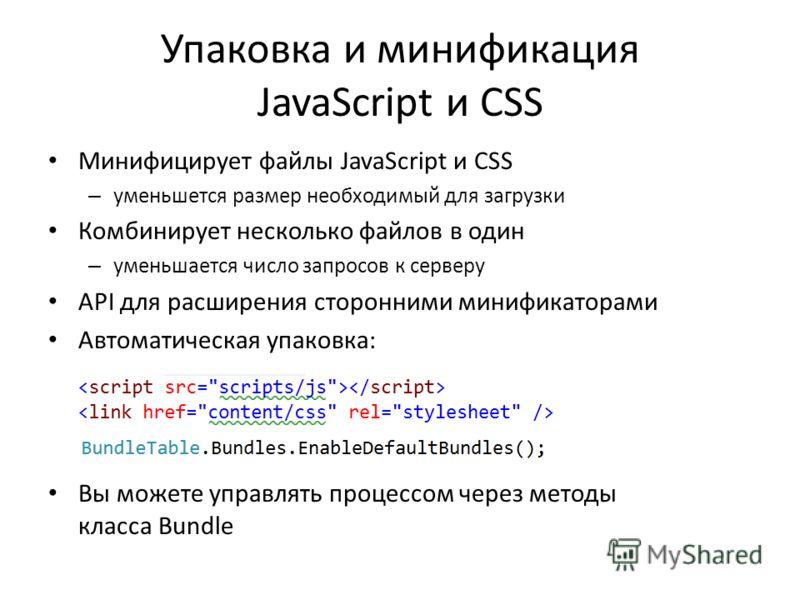 Упаковка и минификация JavaScript и CSS Минифицирует файлы JavaScript и CSS – уменьшется размер необходимый для загрузки Комбинирует несколько файлов в один – уменьшается число запросов к серверу API для расширения сторонними минификаторами Автоматич
