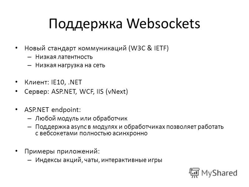 Поддержка Websockets Новый стандарт коммуникаций (W3C & IETF) – Низкая латентность – Низкая нагрузка на сеть Клиент: IE10,.NET Сервер: ASP.NET, WCF, IIS (vNext) ASP.NET endpoint: – Любой модуль или обработчик – Поддержка async в модулях и обработчика