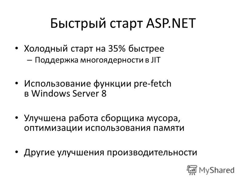 Быстрый старт ASP.NET Холодный старт на 35% быстрее – Поддержка многоядерности в JIT Использование функции pre-fetch в Windows Server 8 Улучшена работа сборщика мусора, оптимизации использования памяти Другие улучшения производительности