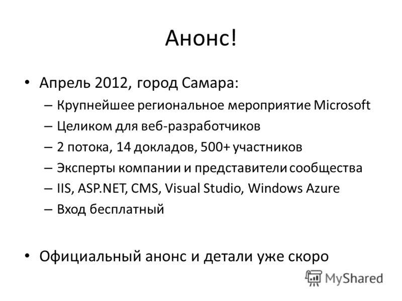 Анонс! Апрель 2012, город Самара: – Крупнейшее региональное мероприятие Microsoft – Целиком для веб-разработчиков – 2 потока, 14 докладов, 500+ участников – Эксперты компании и представители сообщества – IIS, ASP.NET, CMS, Visual Studio, Windows Azur