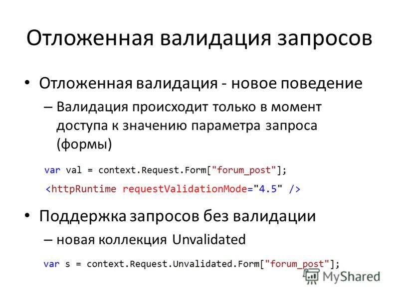 Отложенная валидация запросов Отложенная валидация - новое поведение – Валидация происходит только в момент доступа к значению параметра запроса (формы) Поддержка запросов без валидации – новая коллекция Unvalidated