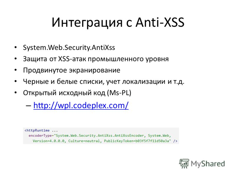 Интеграция с Anti-XSS System.Web.Security.AntiXss Защита от XSS-атак промышленного уровня Продвинутое экранирование Черные и белые списки, учет локализации и т.д. Открытый исходный код (Ms-PL) – http://wpl.codeplex.com/ http://wpl.codeplex.com/