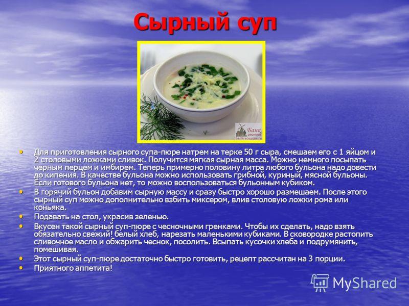 Сырный суп Для приготовления сырного супа-пюре натрем на терке 50 г сыра, смешаем его с 1 яйцом и 2 столовыми ложками сливок. Получится мягкая сырная масса. Можно немного посыпать черным перцем и имбирем. Теперь примерно половину литра любого бульона