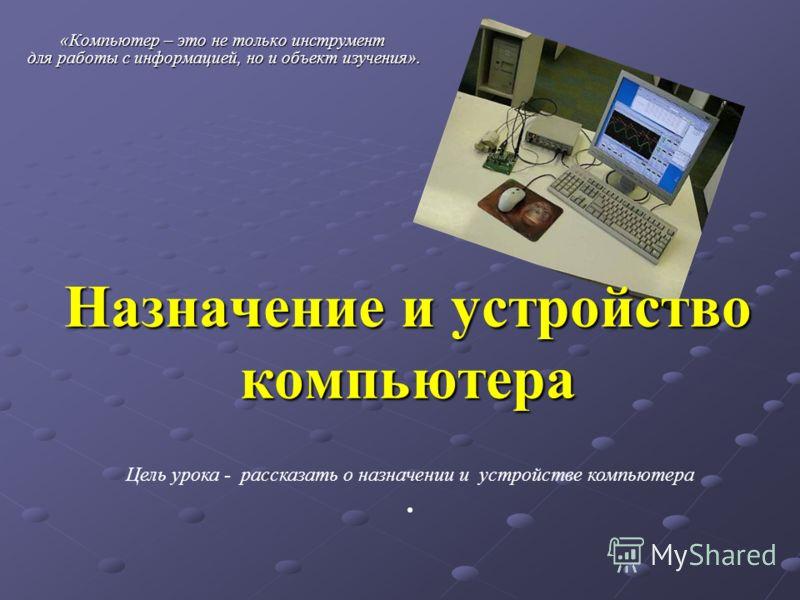 Назначение и устройство компьютера «Компьютер – это не только инструмент для работы с информацией, но и объект изучения». Цель урока - рассказать о назначении и устройстве компьютера