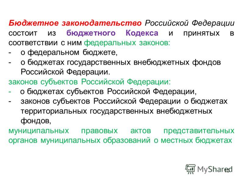 Бюджетное законодательство Российской Федерации состоит из бюджетного Кодекса и принятых в соответствии с ним федеральных законов: -о федеральном бюджете, -о бюджетах государственных внебюджетных фондов Российской Федерации. законов субъектов Российс