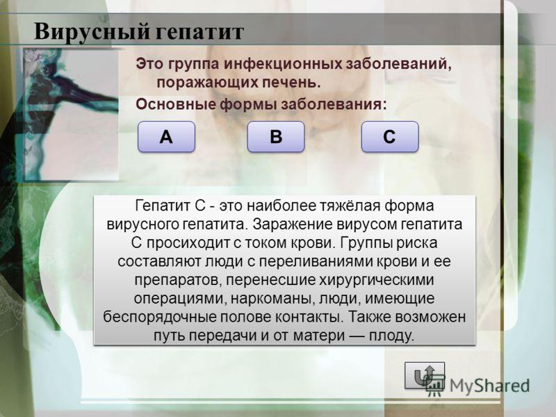 Вирусный гепатит Это группа инфекционных заболеваний, поражающих печень. Основные формы заболевания: A A B B C C Вирусный гепатит А - это вирусная инфекция, проявляющаяся желтухой, которая вызвана аутоиммунным поражением клеток печени вследствие их п