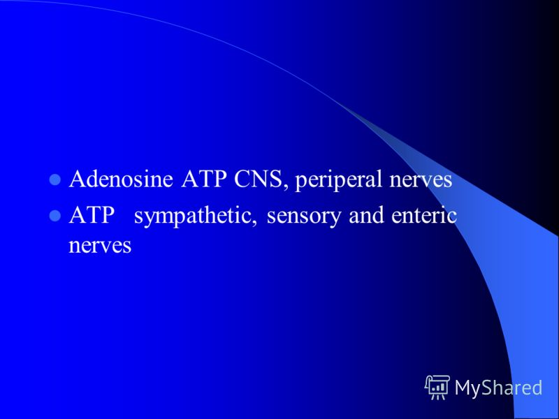 Adenosine ATP CNS, periperal nerves ATP sympathetic, sensory and enteric nerves