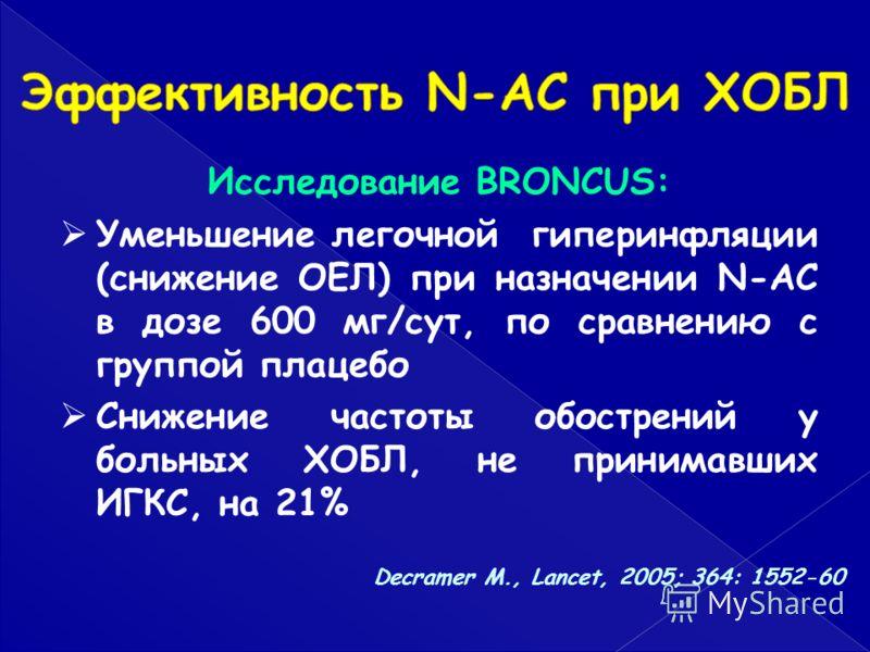 Исследование BRONCUS: Уменьшение легочной гиперинфляции (снижение ОЕЛ) при назначении N-AC в дозе 600 мг/сут, по сравнению с группой плацебо Снижение частоты обострений у больных ХОБЛ, не принимавших ИГКС, на 21% Decramer M., Lancet, 2005; 364: 1552-