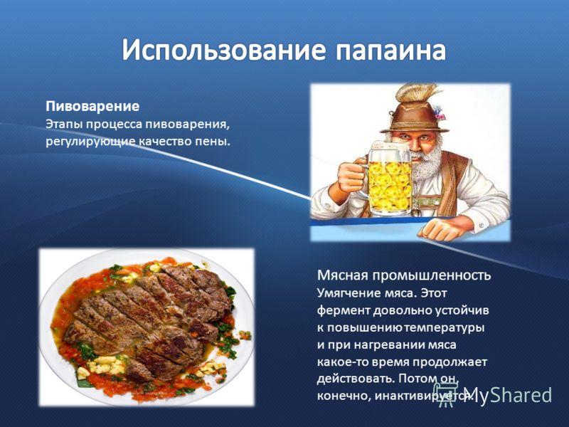 Пивоварение Этапы процесса пивоварения, регулирующие качество пены. Мясная промышленность Умягчение мяса. Этот фермент довольно устойчив к повышению температуры и при нагревании мяса какое-то время продолжает действовать. Потом он, конечно, инактивир