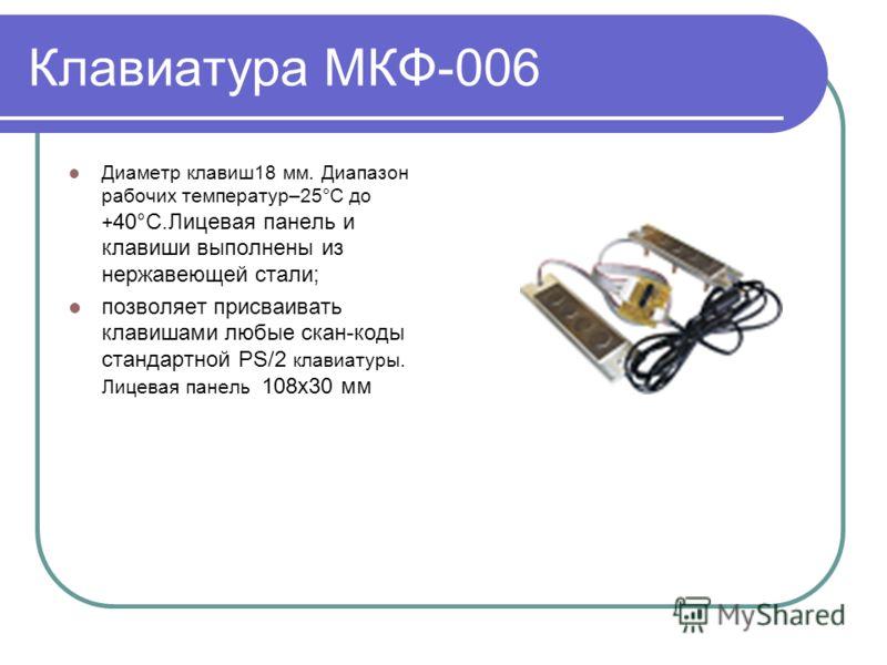 Клавиатура МКФ-006 Диаметр клавиш18 мм. Диапазон рабочих температур–25°C до + 40°C.Лицевая панель и клавиши выполнены из нержавеющей стали; позволяет присваивать клавишами любые скан-коды стандартной PS/2 клавиатуры. Лицевая панель 108х30 мм