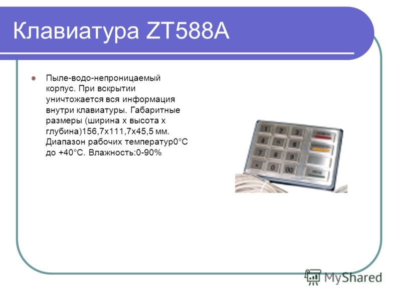 Клавиатура ZT588A Пыле-водо-непроницаемый корпус. При вскрытии уничтожается вся информация внутри клавиатуры. Габаритные размеры (ширина х высота х глубина)156,7x111,7x45,5 мм. Диапазон рабочих температур0°C до +40°C. Влажность:0-90%