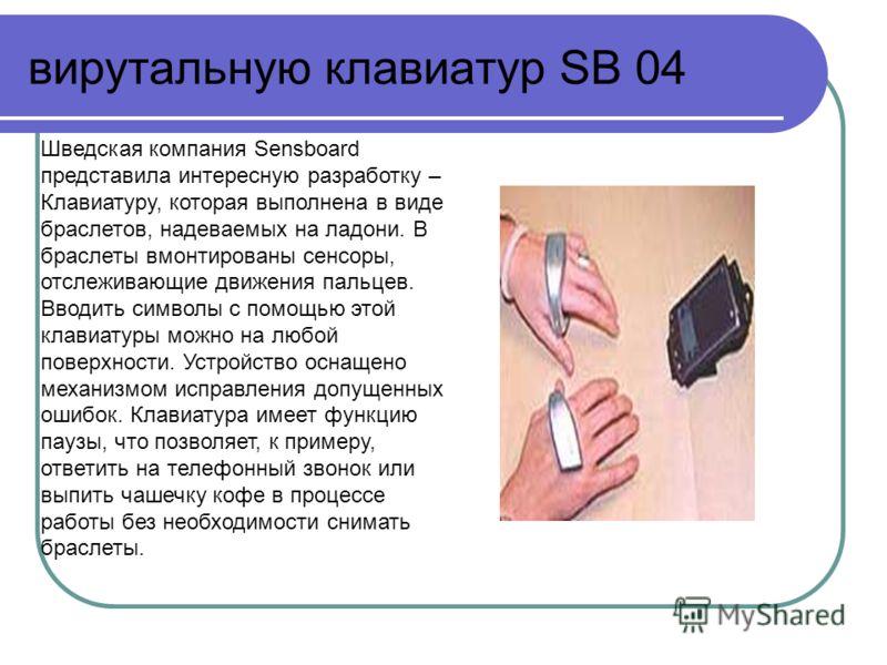 вирутальную клавиатур SB 04 Шведская компания Sensboard представила интересную разработку – Клавиатуру, которая выполнена в виде браслетов, надеваемых на ладони. В браслеты вмонтированы сенсоры, отслеживающие движения пальцев. Вводить символы с помощ