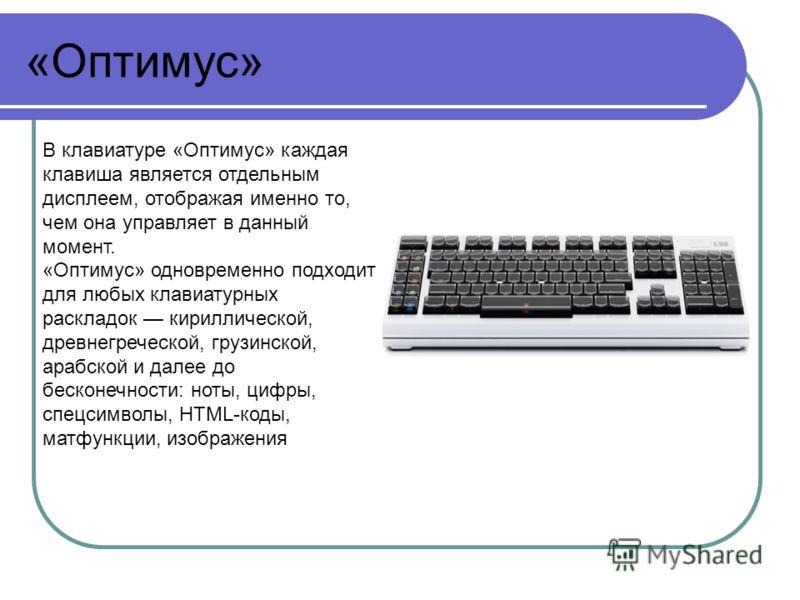 «Оптимус» В клавиатуре «Оптимус» каждая клавиша является отдельным дисплеем, отображая именно то, чем она управляет в данный момент. «Оптимус» одновременно подходит для любых клавиатурных раскладок кириллической, древнегреческой, грузинской, арабской