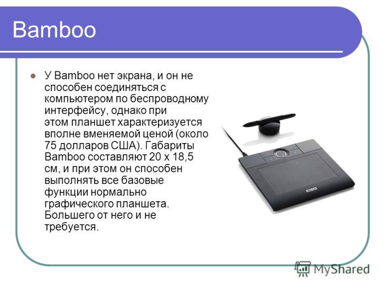 Bamboo У Bamboo нет экрана, и он не способен соединяться с компьютером по беспроводному интерфейсу, однако при этом планшет характеризуется вполне вменяемой ценой (около 75 долларов США). Габариты Bamboo составляют 20 x 18,5 см, и при этом он способе