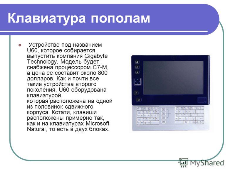 Клавиатура пополам Устройство под названием U60, которое собирается выпустить компания Gigabyte Technology. Модель будет снабжена процессором C7-M, а цена её составит около 800 долларов. Как и почти все такие устройства второго поколения, U60 оборудо