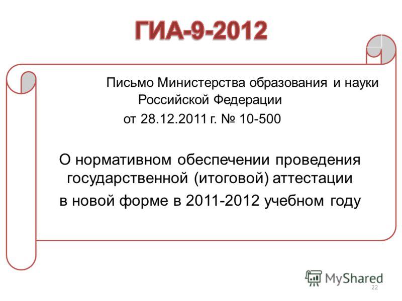 22 Письмо Министерства образования и науки Российской Федерации от 28.12.2011 г. 10-500 О нормативном обеспечении проведения государственной (итоговой) аттестации в новой форме в 2011-2012 учебном году