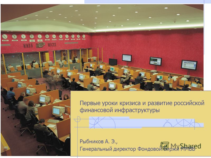 Первые уроки кризиса и развитие российской финансовой инфраструктуры Рыбников А. Э., Генеральный директор Фондовой биржи ММВБ