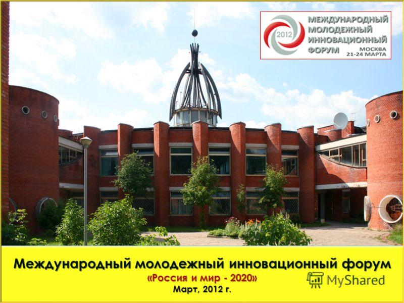 Международный молодежный инновационный форум «Россия и мир - 2020» Март, 2012 г.