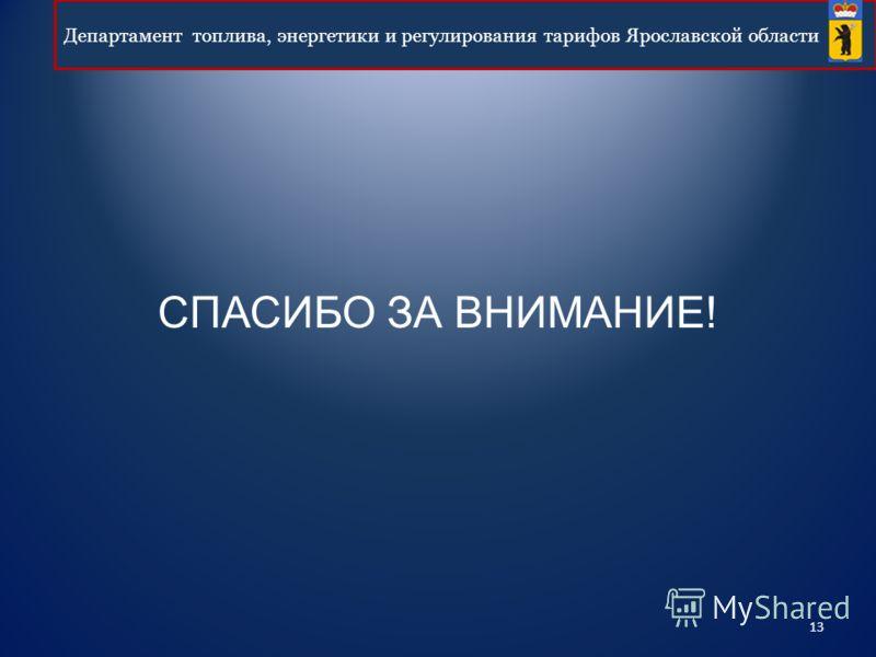 13 Департамент топлива, энергетики и регулирования тарифов Ярославской области СПАСИБО ЗА ВНИМАНИЕ!