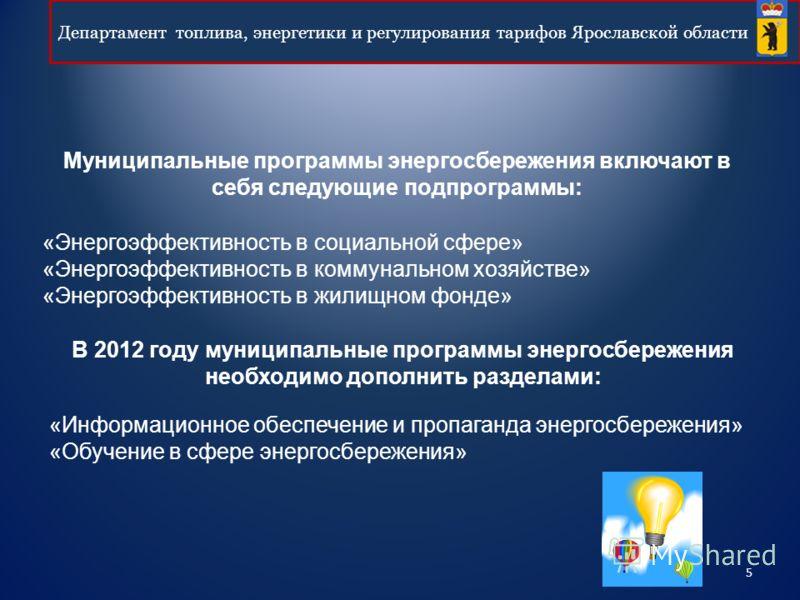 5 Департамент топлива, энергетики и регулирования тарифов Ярославской области В 2012 году муниципальные программы энергосбережения необходимо дополнить разделами: «Энергоэффективность в социальной сфере» «Энергоэффективность в коммунальном хозяйстве»