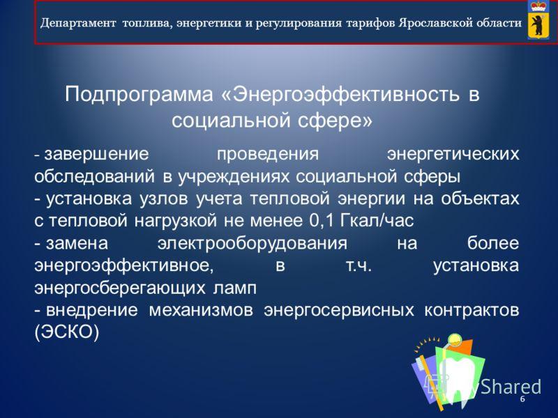 6 Департамент топлива, энергетики и регулирования тарифов Ярославской области Подпрограмма «Энергоэффективность в социальной сфере» - завершение проведения энергетических обследований в учреждениях социальной сферы - установка узлов учета тепловой эн