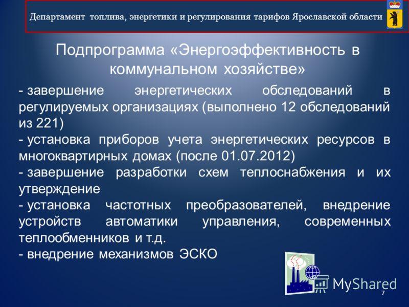 7 Департамент топлива, энергетики и регулирования тарифов Ярославской области Подпрограмма «Энергоэффективность в коммунальном хозяйстве» - завершение энергетических обследований в регулируемых организациях (выполнено 12 обследований из 221) - устано