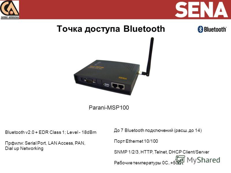 Точка доступа Bluetooth Parani-MSP100 Bluetooth v2.0 + EDR Class 1; Level - 18dBm Прфили: Serial Port, LAN Access, PAN, Dial up Networking До 7 Bluetooth подключений (расш. до 14) Порт Ethernet 10/100 SNMP 1/2/3, HTTP, Telnet, DHCP Client/Server Рабо