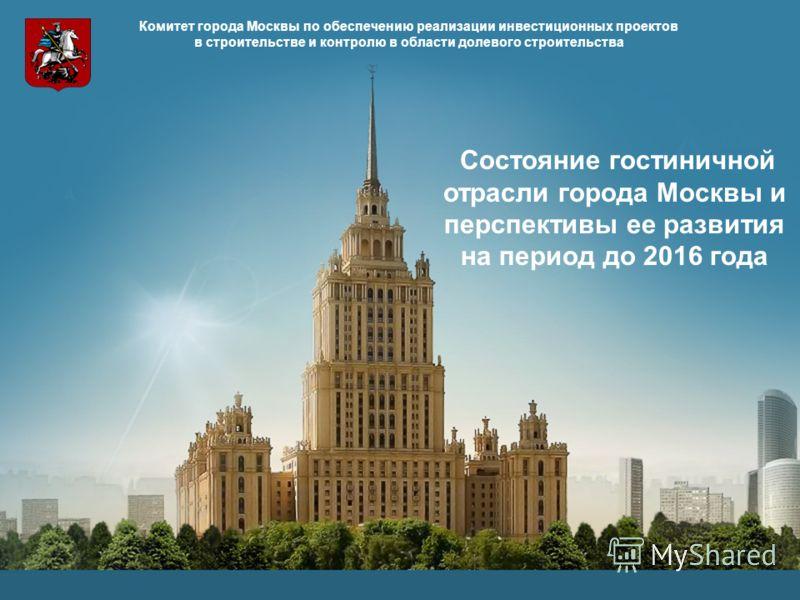 1 Комитет города Москвы по обеспечению реализации инвестиционных проектов в строительстве и контролю в области долевого строительства Состояние гостиничной отрасли города Москвы и перспективы ее развития на период до 2016 года