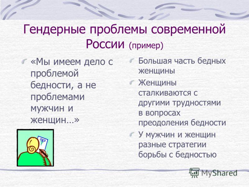 Гендерные проблемы современной России (пример) «Мы имеем дело с проблемой бедности, а не проблемами мужчин и женщин…» Большая часть бедных женщины Женщины сталкиваются с другими трудностями в вопросах преодоления бедности У мужчин и женщин разные стр